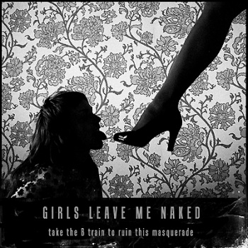 Girls Leave Me Naked - Take the B Train To Ruin This Masquerade